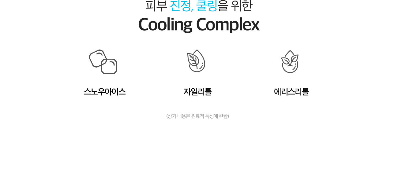 피부 진정, 쿨링을 위한 Cooling Complex. 스노우아이스, 자일리톨, 에리스리톨(상기 내용은 원료적 특성에 한함)