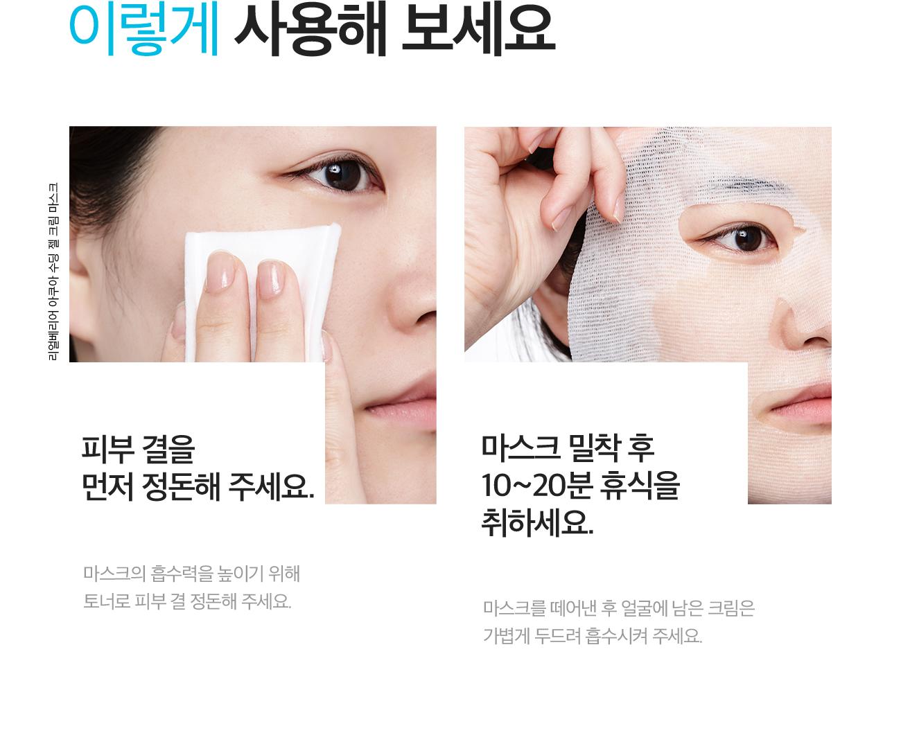 이렇게 사용해 보세요. 피부 결을 먼저 정돈해 주세요. 마스크의 흡수력을 높이기 위해 토너로 피부 결 정돈해 주세요. 마스크 밀착 후 10~20분 휴식을 취하세요. 마스크를 떼어낸 후 얼굴에 남은 크림은 가볍게 두드려 흡수시켜 주세요.