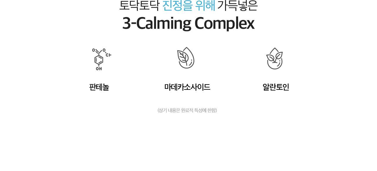 토닥토닥 진정을 위해 가득넣은 3-Calming Complex. 판테놀, 마데카소사이드, 알란토인(상기 내용은 원료적 특성에 한함)